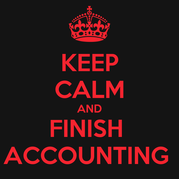 KEEP CALM AND FINISH  ACCOUNTING