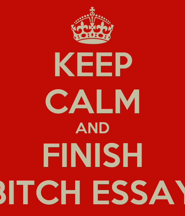 KEEP CALM AND FINISH BITCH ESSAY