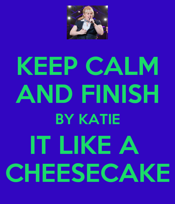 KEEP CALM AND FINISH BY KATIE IT LIKE A  CHEESECAKE