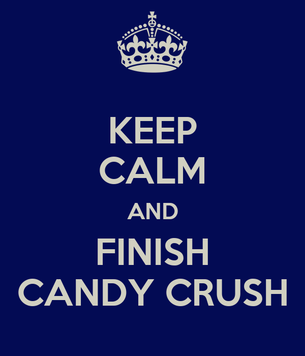 KEEP CALM AND FINISH CANDY CRUSH