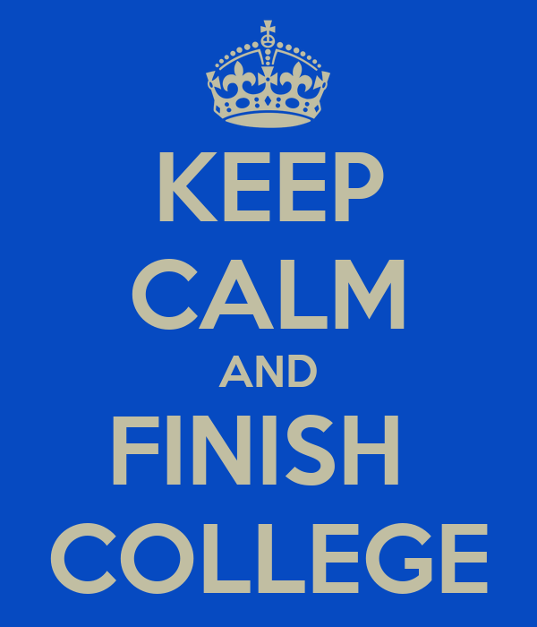 KEEP CALM AND FINISH  COLLEGE
