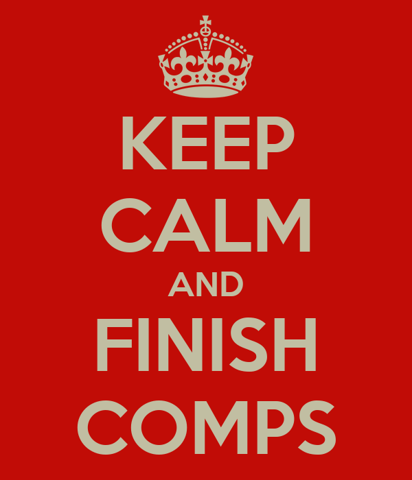 KEEP CALM AND FINISH COMPS