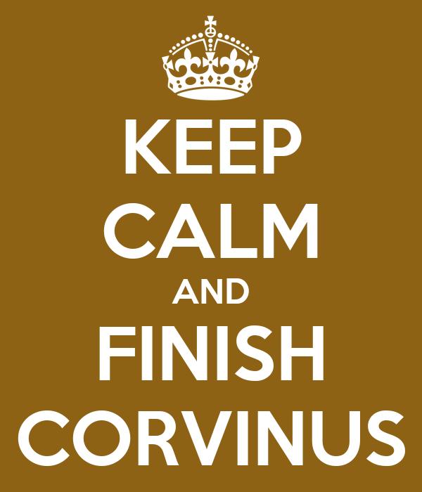 KEEP CALM AND FINISH CORVINUS