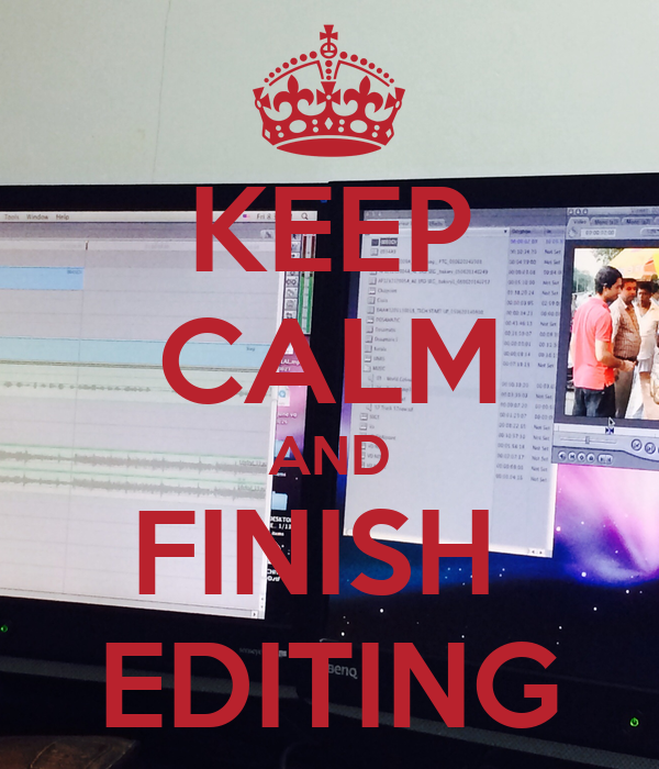KEEP CALM AND FINISH  EDITING