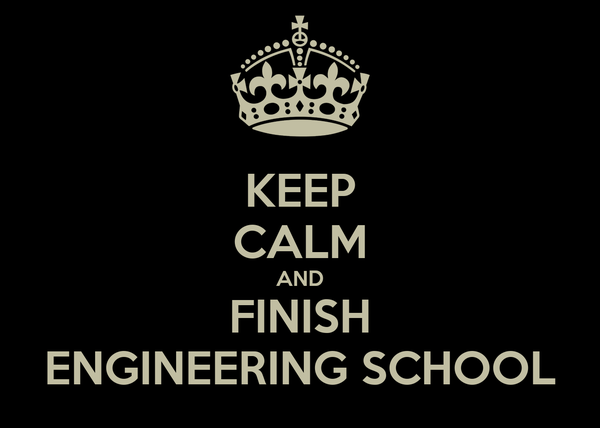 KEEP CALM AND FINISH ENGINEERING SCHOOL