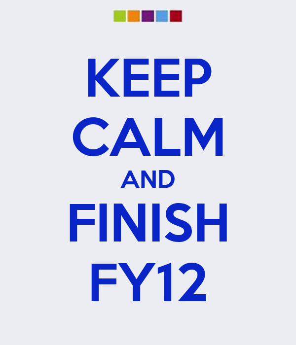 KEEP CALM AND FINISH FY12