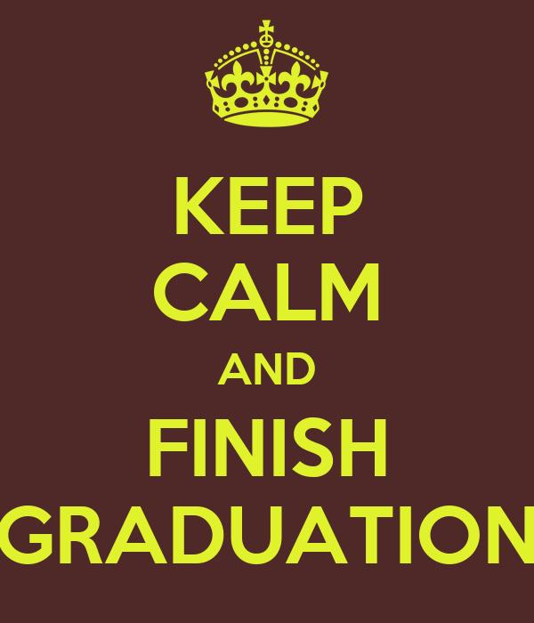 KEEP CALM AND FINISH GRADUATION