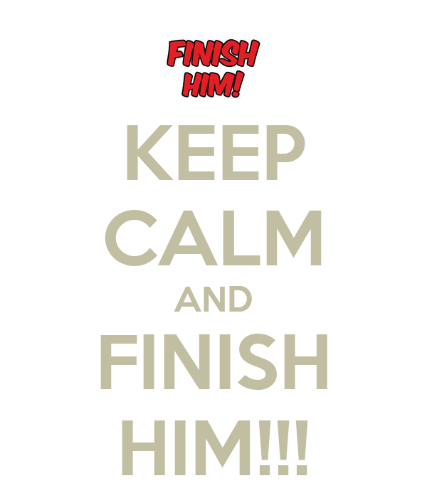 KEEP CALM AND FINISH HIM!!!