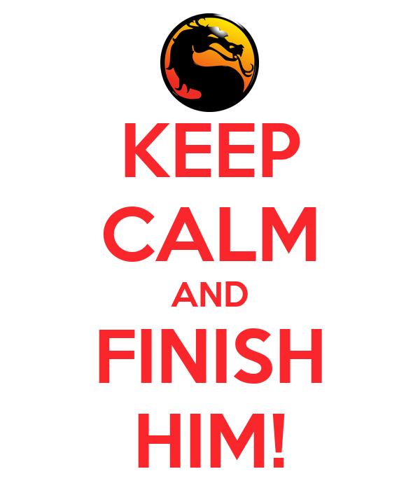 KEEP CALM AND FINISH HIM!