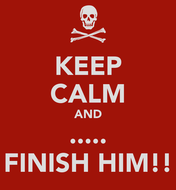 KEEP CALM AND ..... FINISH HIM!!