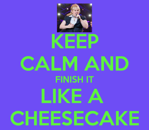 KEEP CALM AND FINISH IT LIKE A  CHEESECAKE
