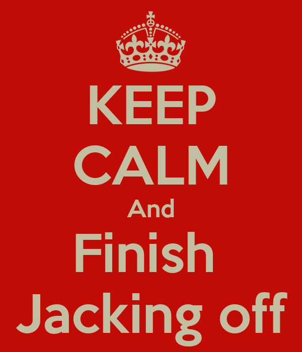 KEEP CALM And Finish  Jacking off