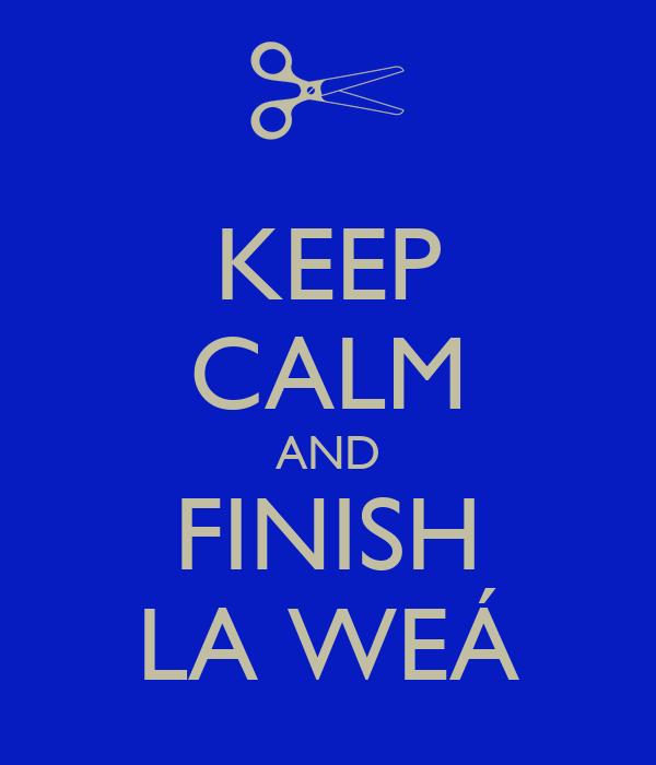KEEP CALM AND FINISH LA WEÁ