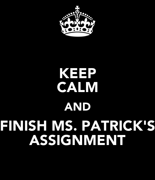 KEEP CALM AND FINISH MS. PATRICK'S ASSIGNMENT