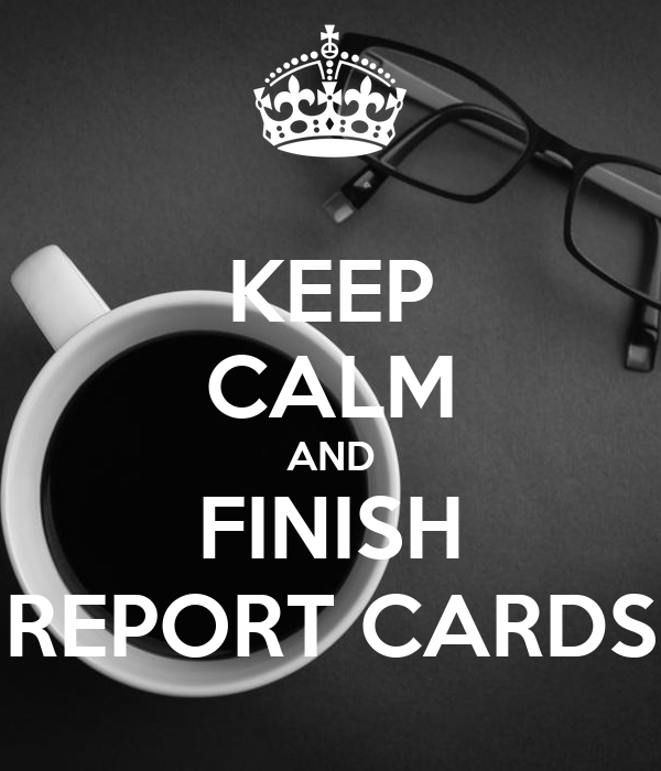 KEEP CALM AND FINISH REPORT CARDS