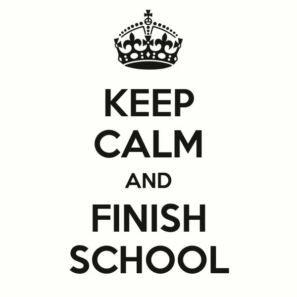 KEEP CALM AND FINISH SCHOOL