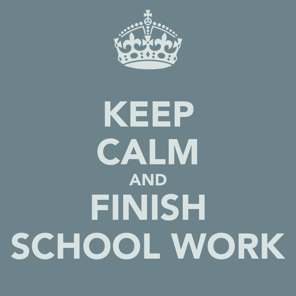KEEP CALM AND FINISH SCHOOL WORK