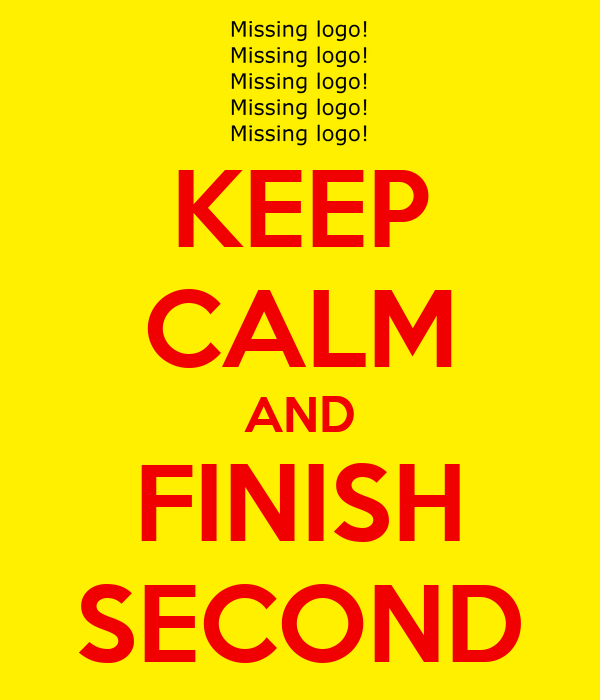 KEEP CALM AND FINISH SECOND