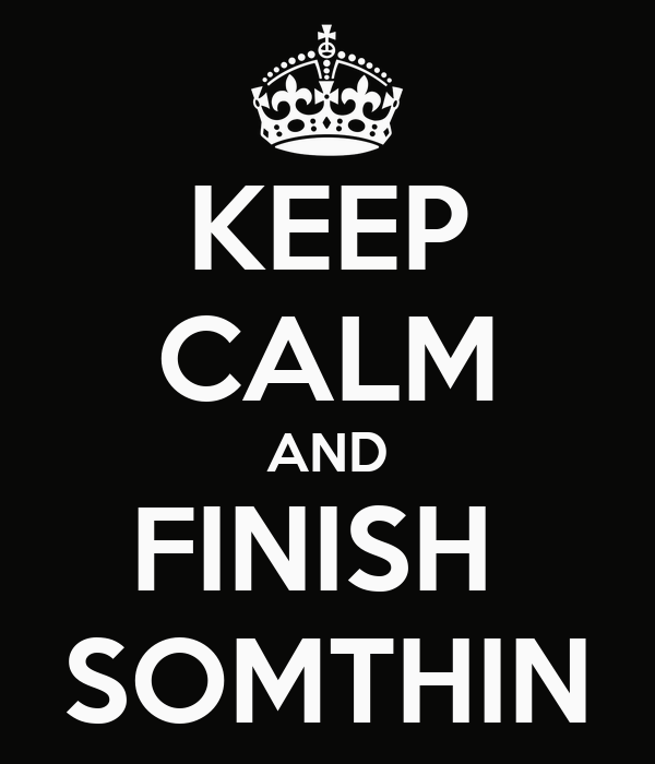 KEEP CALM AND FINISH  SOMTHIN