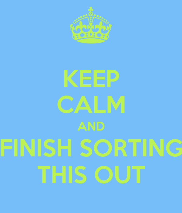 KEEP CALM AND FINISH SORTING THIS OUT