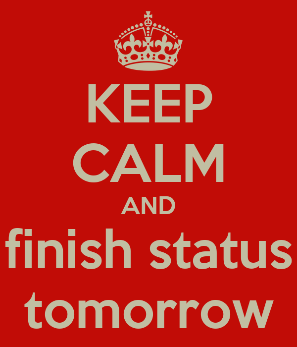 KEEP CALM AND finish status tomorrow