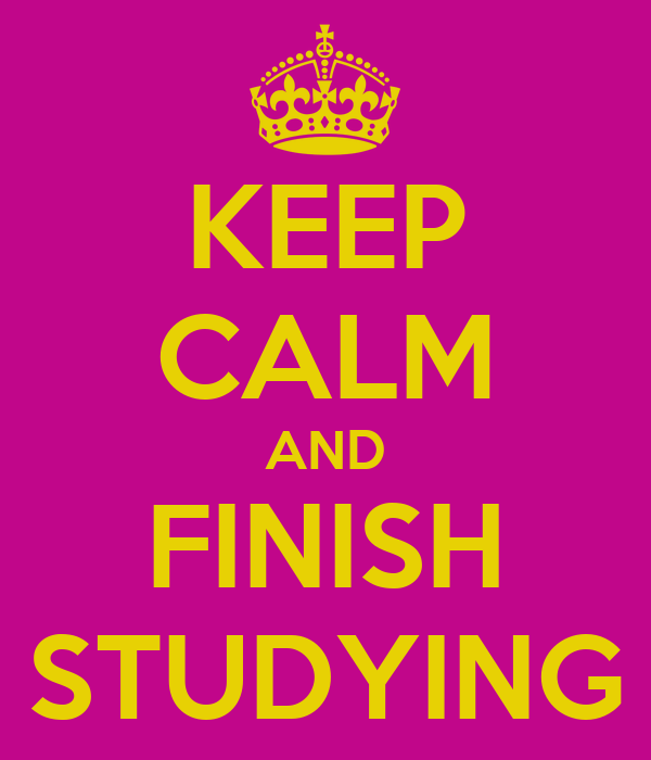 KEEP CALM AND FINISH STUDYING