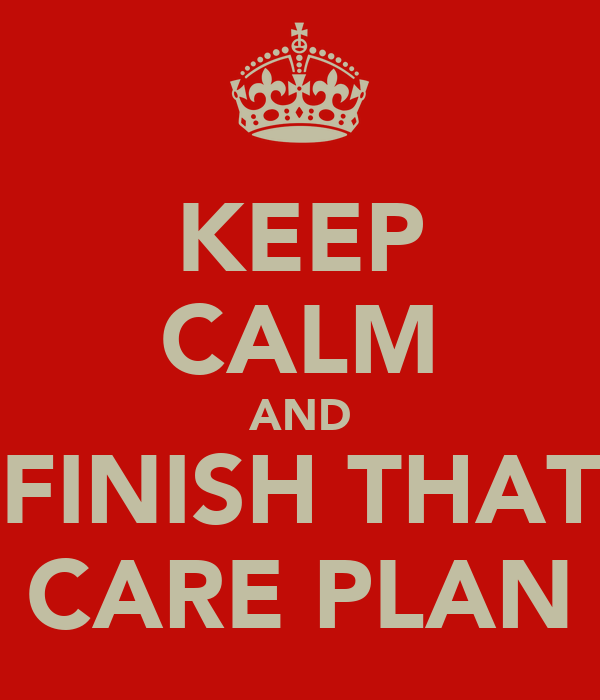 KEEP CALM AND FINISH THAT CARE PLAN