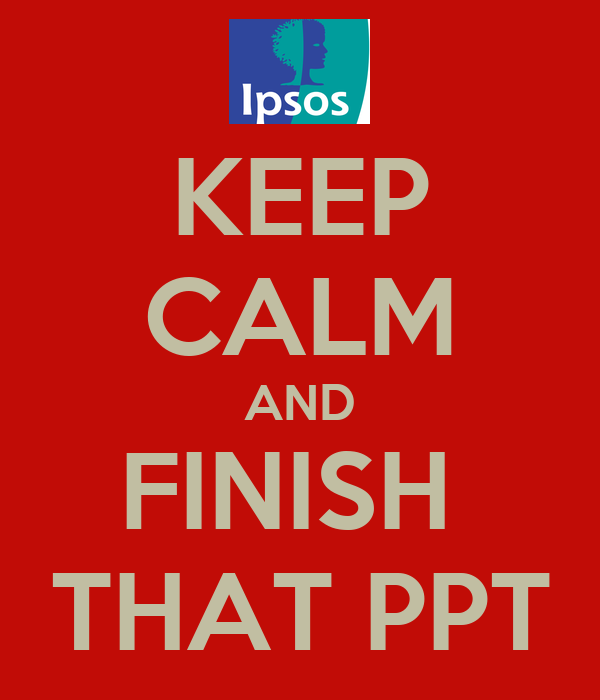 KEEP CALM AND FINISH  THAT PPT