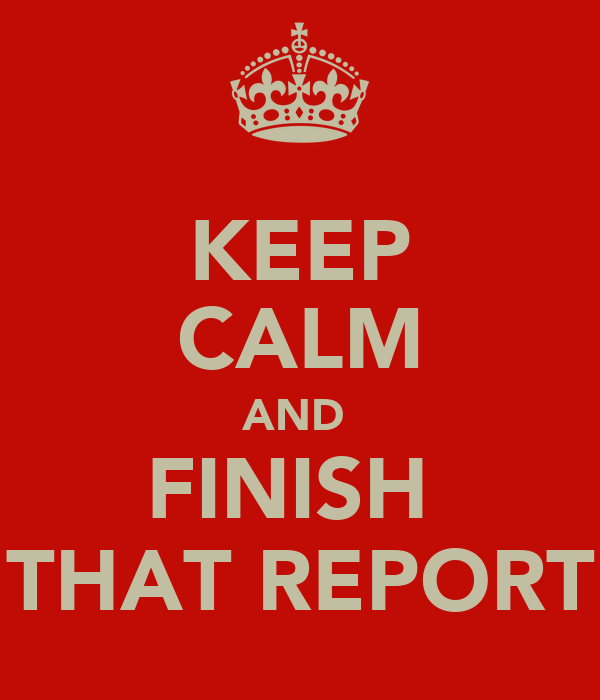 KEEP CALM AND  FINISH  THAT REPORT