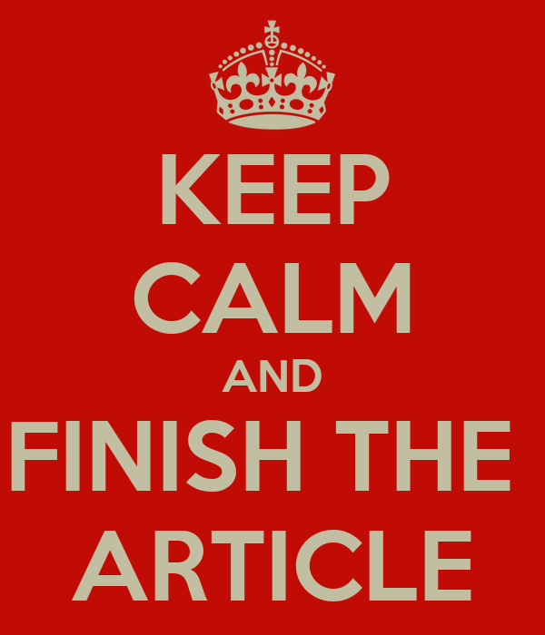 KEEP CALM AND FINISH THE  ARTICLE