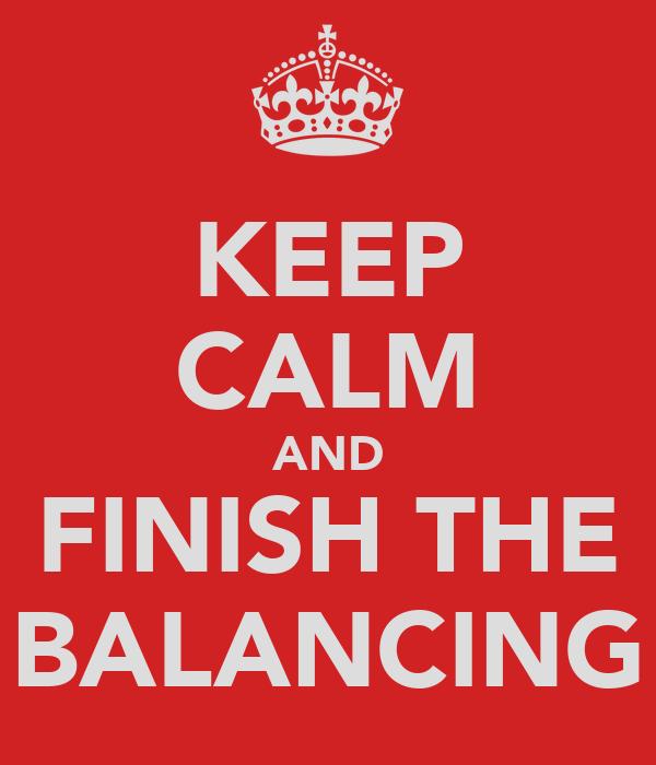 KEEP CALM AND FINISH THE BALANCING