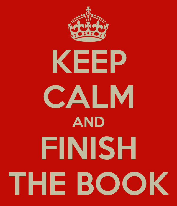 KEEP CALM AND FINISH THE BOOK