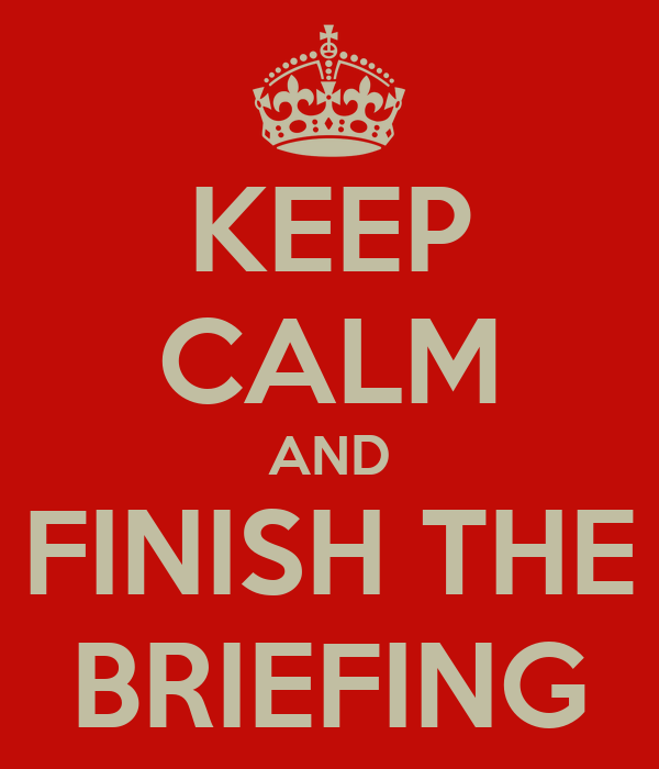 KEEP CALM AND FINISH THE BRIEFING