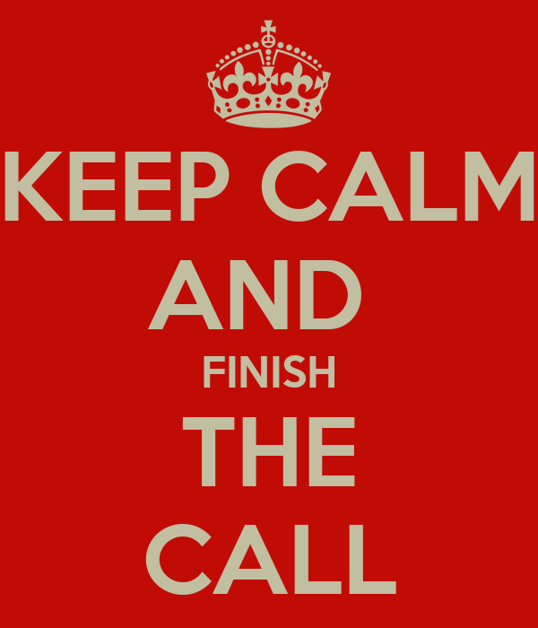 KEEP CALM AND  FINISH THE CALL