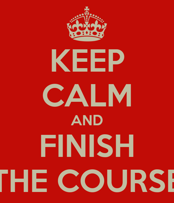 KEEP CALM AND FINISH THE COURSE