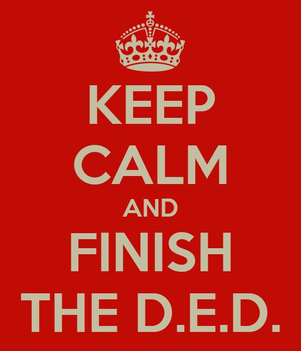 KEEP CALM AND FINISH THE D.E.D.
