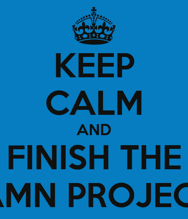 KEEP CALM AND FINISH THE DAMN PROJECTS