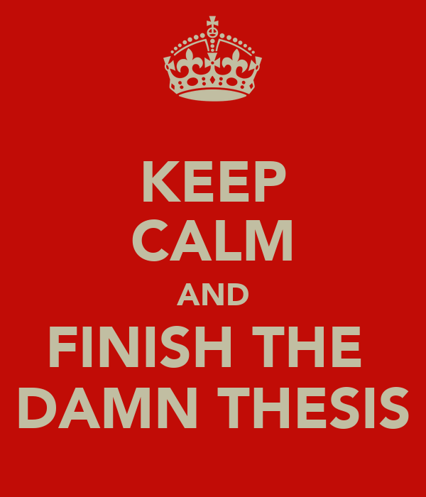 KEEP CALM AND FINISH THE  DAMN THESIS