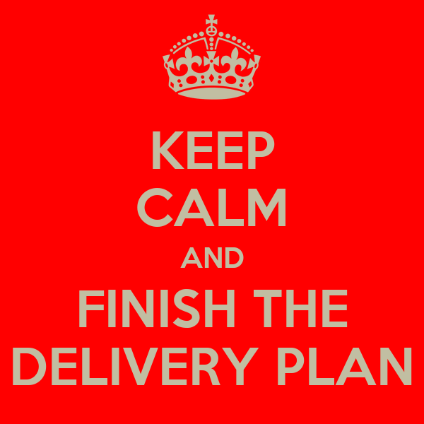 KEEP CALM AND FINISH THE DELIVERY PLAN