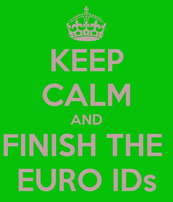 KEEP CALM AND FINISH THE  EURO IDs