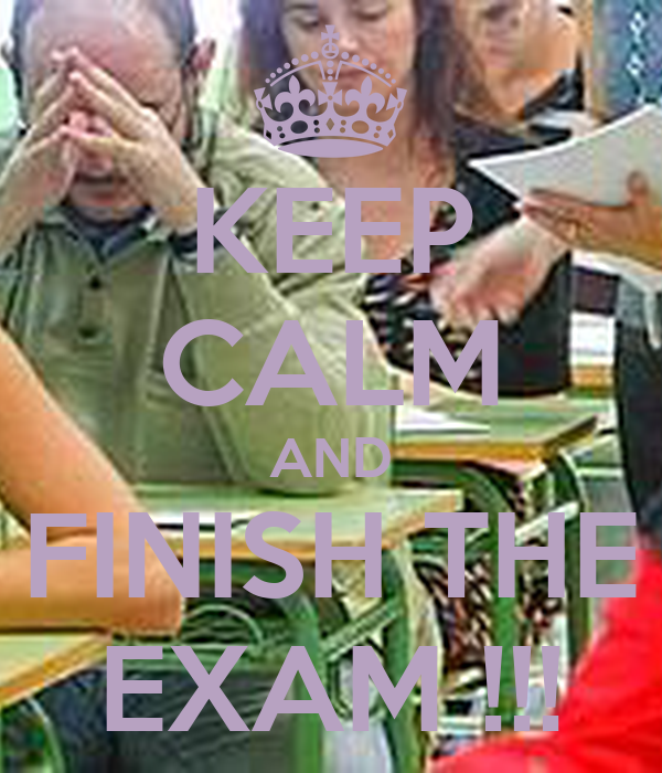 KEEP CALM AND FINISH THE EXAM !!!