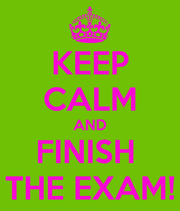 KEEP CALM AND FINISH  THE EXAM!