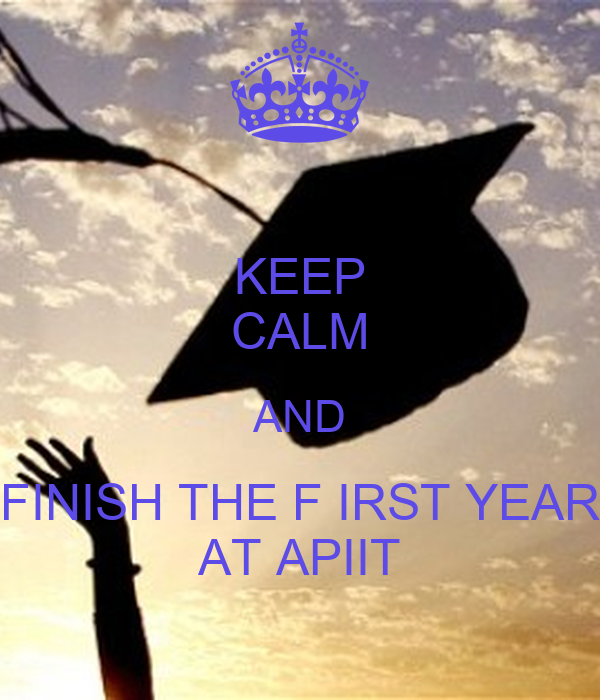 KEEP CALM AND FINISH THE F IRST YEAR AT APIIT