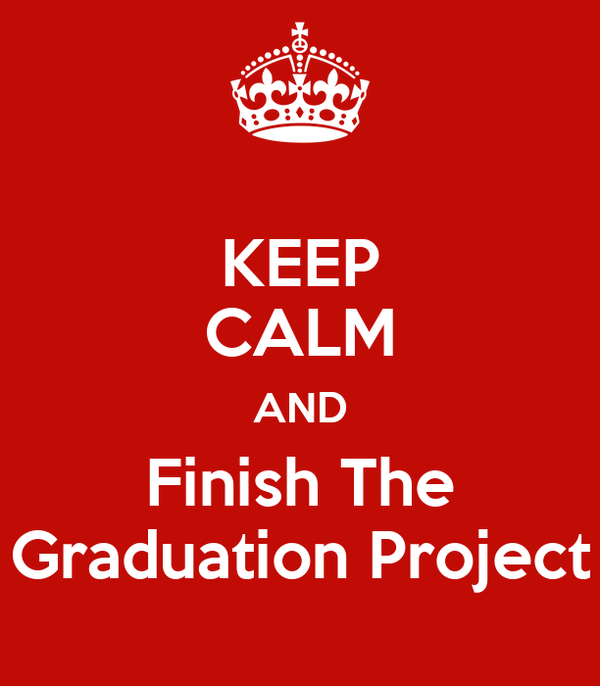 KEEP CALM AND Finish The Graduation Project