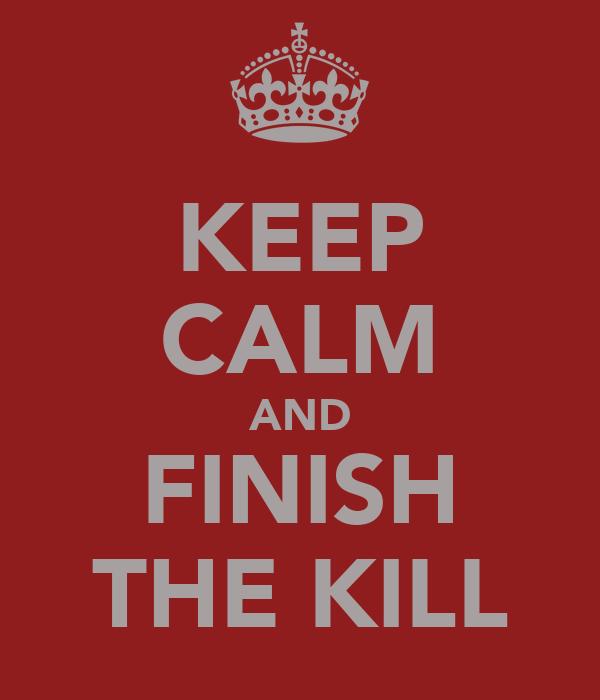 KEEP CALM AND FINISH THE KILL