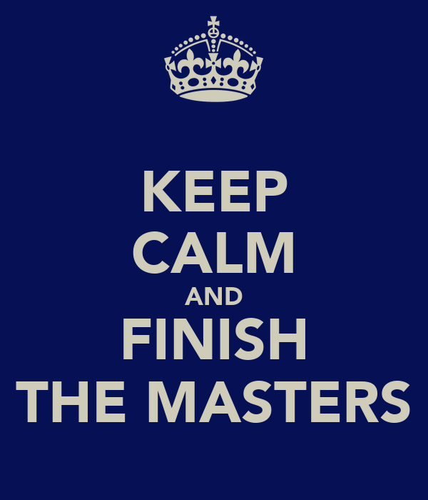 KEEP CALM AND FINISH THE MASTERS