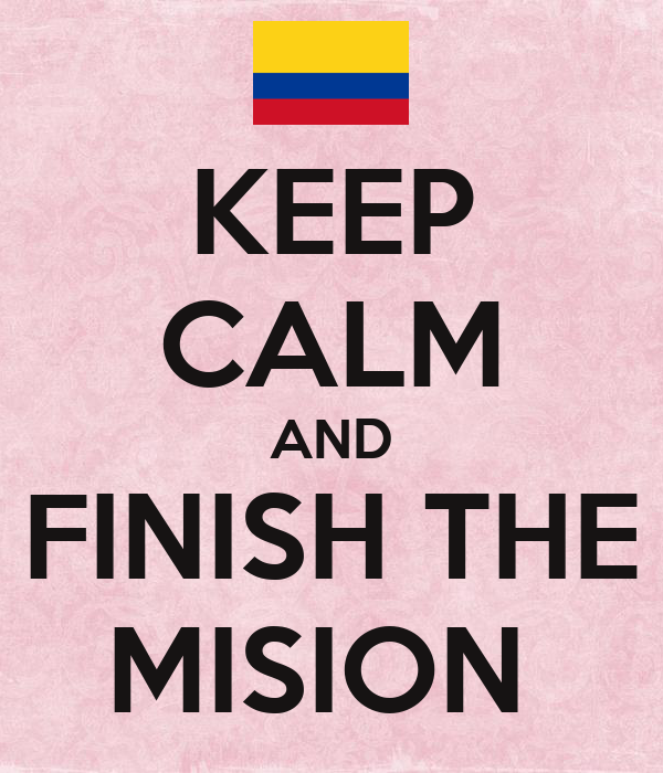 KEEP CALM AND FINISH THE MISION