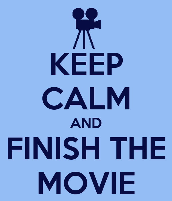 KEEP CALM AND FINISH THE MOVIE