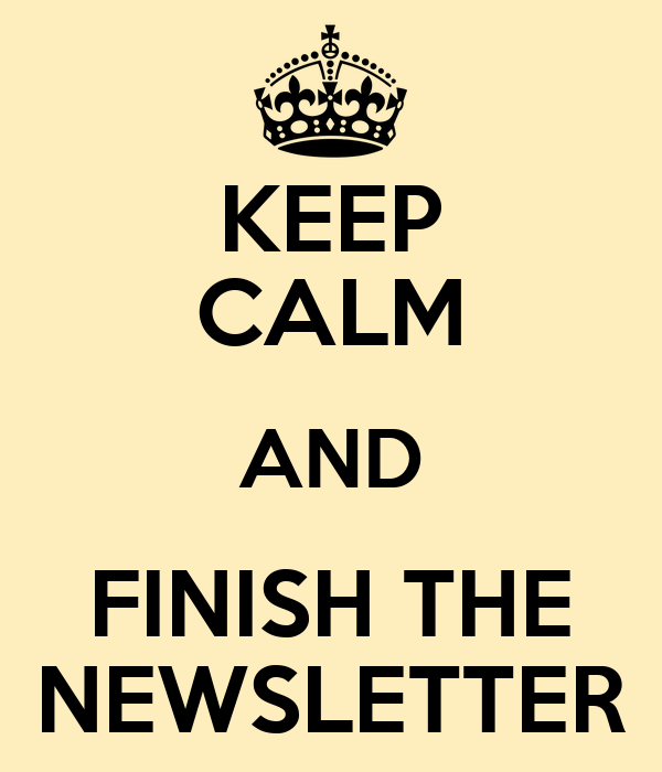KEEP CALM AND FINISH THE NEWSLETTER