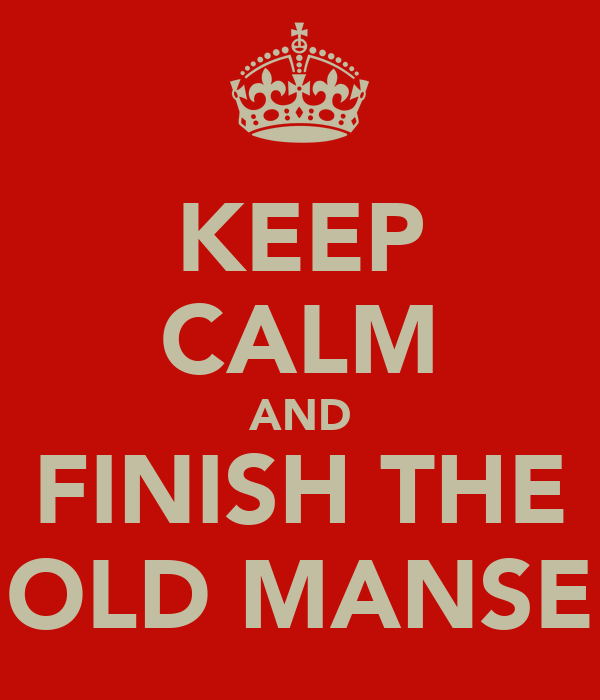 KEEP CALM AND FINISH THE OLD MANSE
